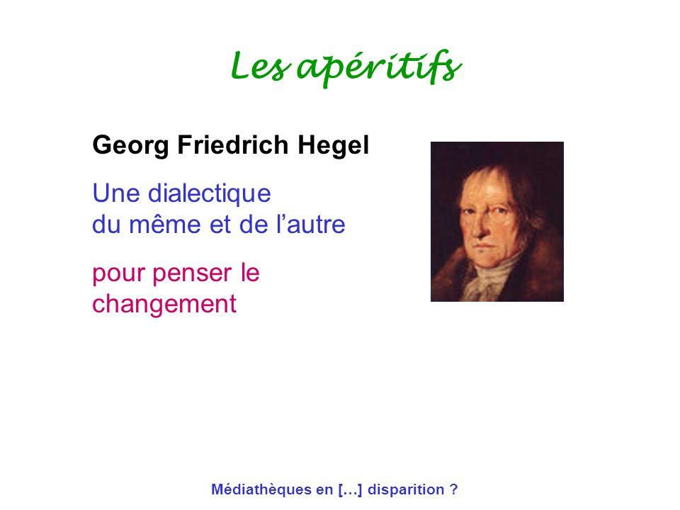 Médiathèques en […] disparition ? Les apéritifs Georg Friedrich Hegel Une dialectique du même et de lautre pour penser le changement