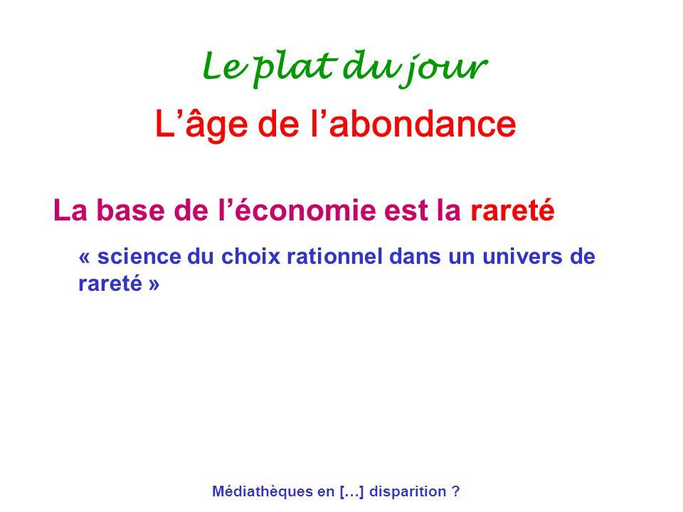 Médiathèques en […] disparition ? Le plat du jour La base de léconomie est la rareté « science du choix rationnel dans un univers de rareté » Lâge de