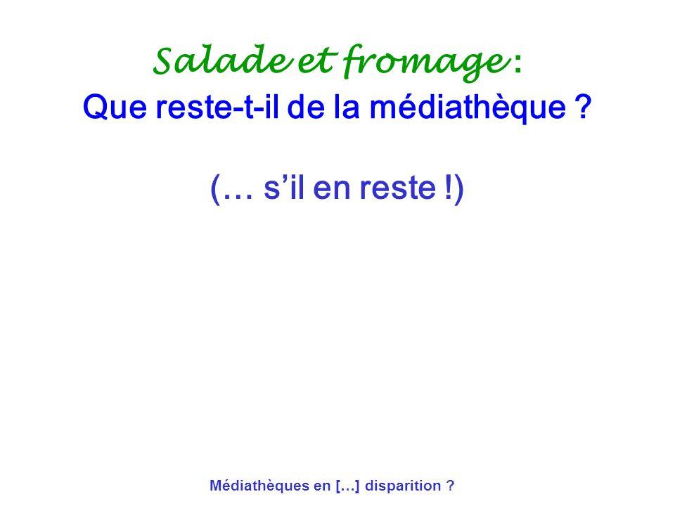 Médiathèques en […] disparition ? Salade et fromage : Que reste-t-il de la médiathèque ? (… sil en reste !)