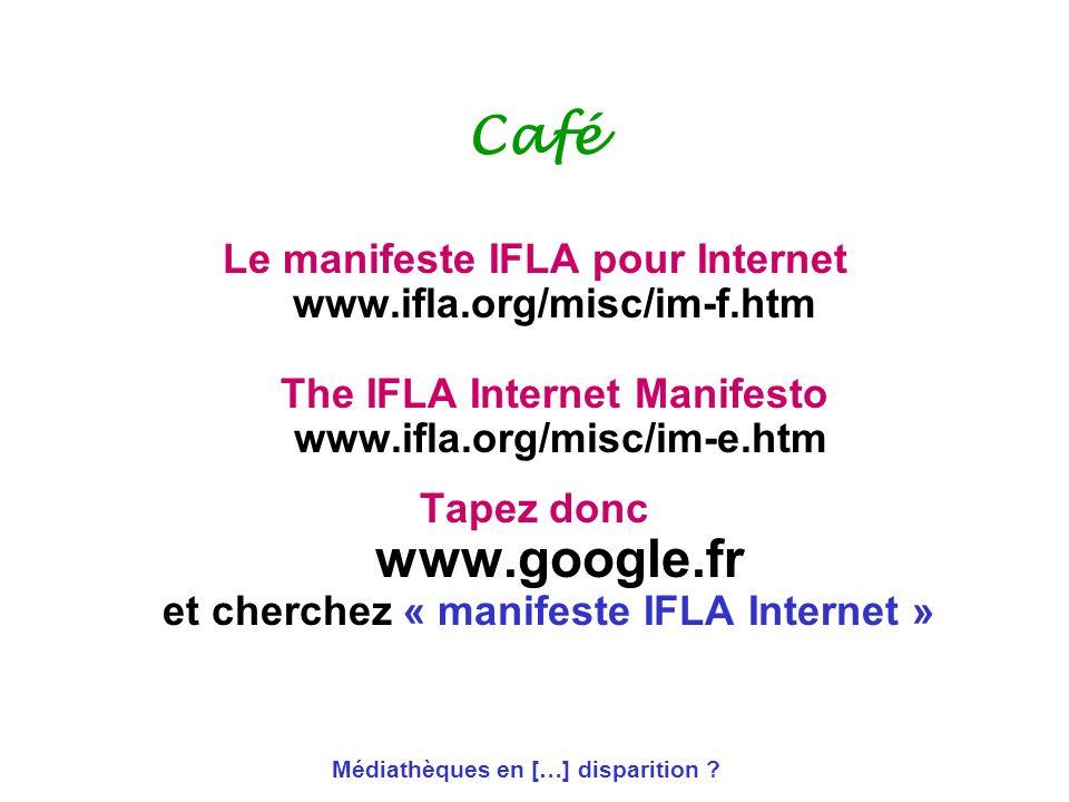 Médiathèques en […] disparition ? Café Le manifeste IFLA pour Internet www.ifla.org/misc/im-f.htm The IFLA Internet Manifesto www.ifla.org/misc/im-e.h
