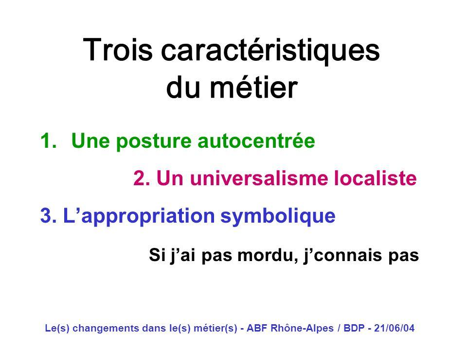 Le(s) changements dans le(s) métier(s) - ABF Rhône-Alpes / BDP - 21/06/04 Trois caractéristiques du métier 1.Une posture autocentrée 2. Un universalis