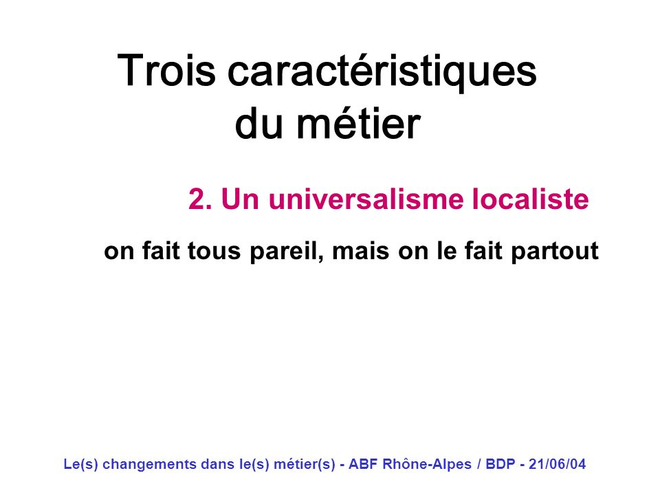 Le(s) changements dans le(s) métier(s) - ABF Rhône-Alpes / BDP - 21/06/04 Trois caractéristiques du métier 2. Un universalisme localiste on fait tous