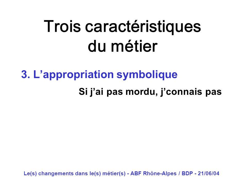Le(s) changements dans le(s) métier(s) - ABF Rhône-Alpes / BDP - 21/06/04 Trois caractéristiques du métier 3. Lappropriation symbolique Si jai pas mor