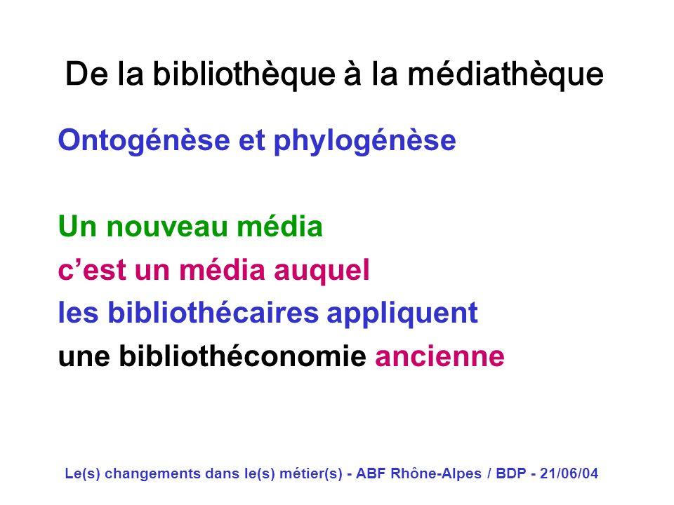 Le(s) changements dans le(s) métier(s) - ABF Rhône-Alpes / BDP - 21/06/04 De la bibliothèque à la médiathèque Ontogénèse et phylogénèse Un nouveau méd