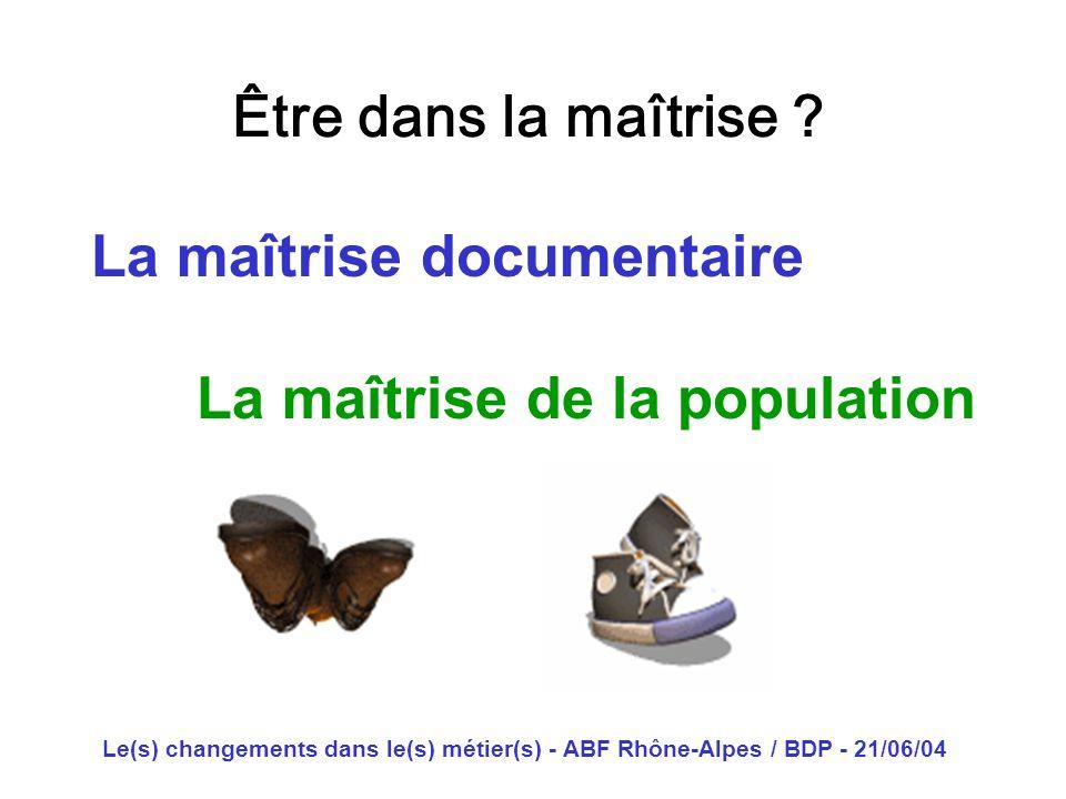 Le(s) changements dans le(s) métier(s) - ABF Rhône-Alpes / BDP - 21/06/04 Être dans la maîtrise ? La maîtrise documentaire La maîtrise de la populatio