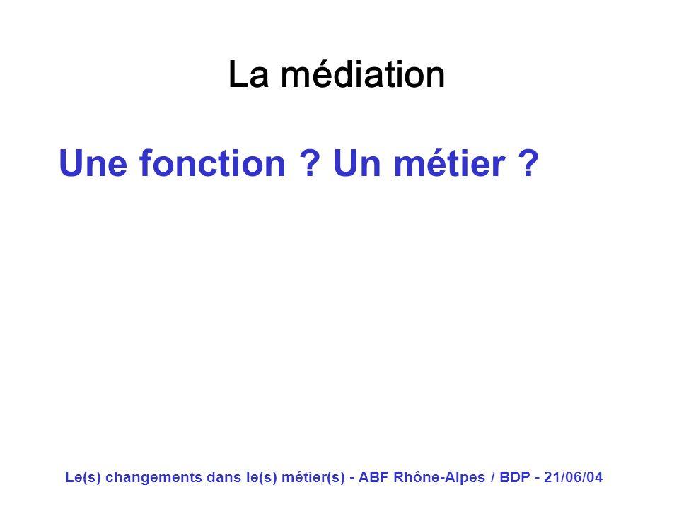 Le(s) changements dans le(s) métier(s) - ABF Rhône-Alpes / BDP - 21/06/04 La médiation Une fonction ? Un métier ?