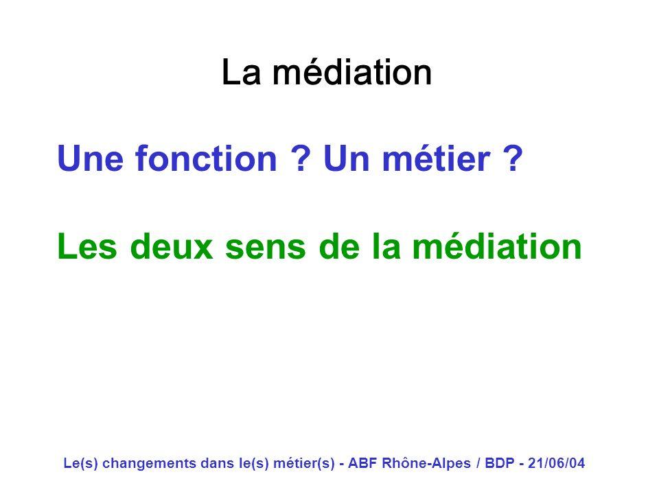 Le(s) changements dans le(s) métier(s) - ABF Rhône-Alpes / BDP - 21/06/04 La médiation Une fonction ? Un métier ? Les deux sens de la médiation
