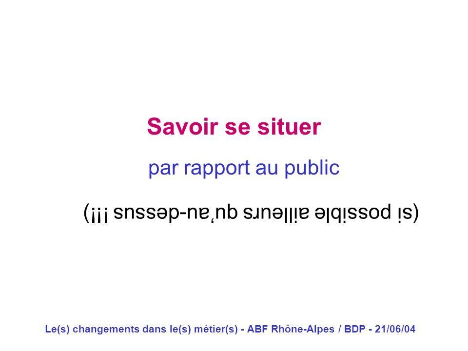 Le(s) changements dans le(s) métier(s) - ABF Rhône-Alpes / BDP - 21/06/04 Savoir se situer par rapport au public (si possible ailleurs quau-dessus !!!