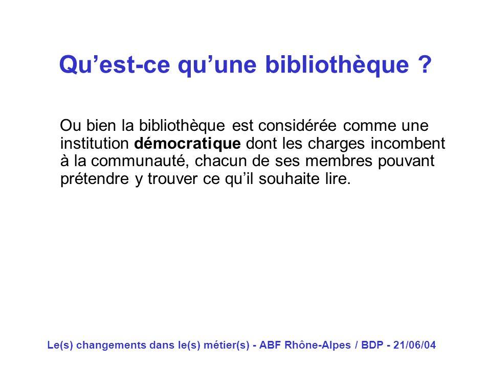 Le(s) changements dans le(s) métier(s) - ABF Rhône-Alpes / BDP - 21/06/04 Ou bien la bibliothèque est considérée comme une institution démocratique do