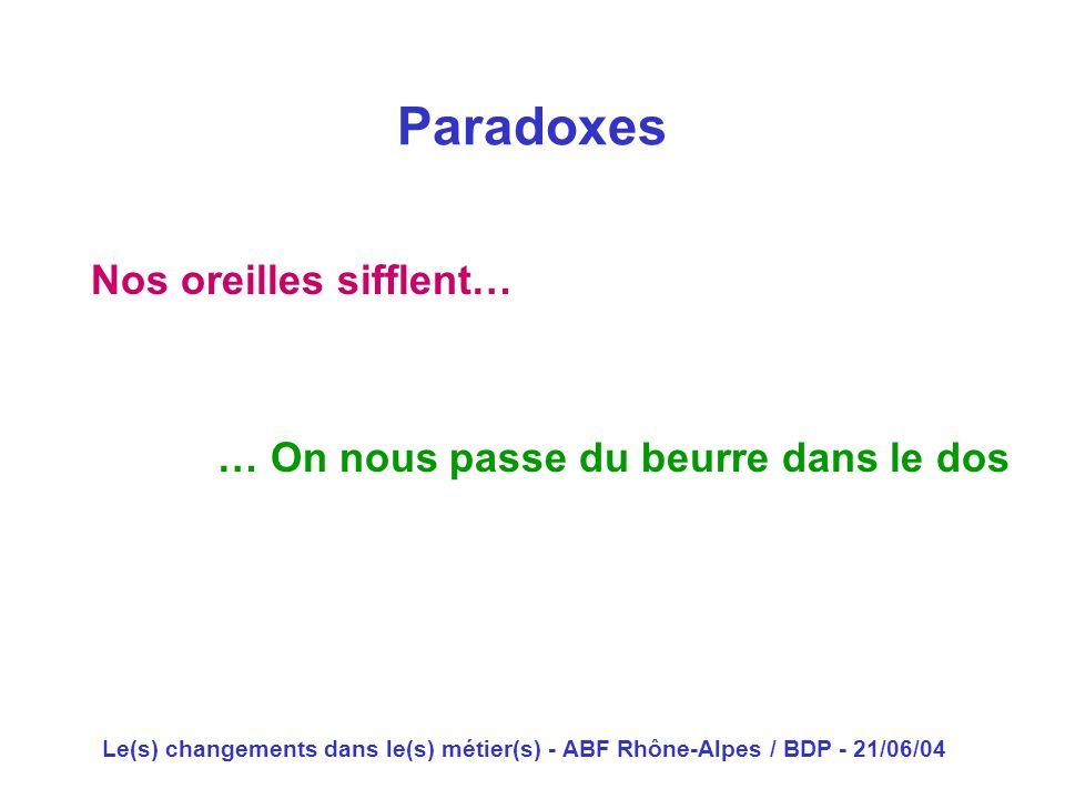 Le(s) changements dans le(s) métier(s) - ABF Rhône-Alpes / BDP - 21/06/04 Nos oreilles sifflent… Paradoxes … On nous passe du beurre dans le dos