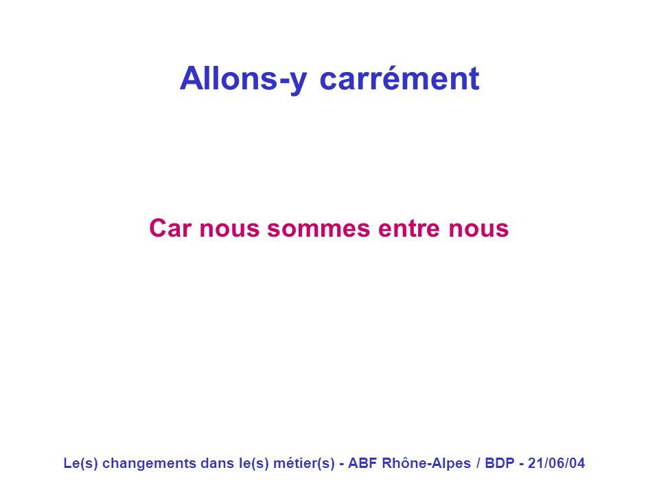 Le(s) changements dans le(s) métier(s) - ABF Rhône-Alpes / BDP - 21/06/04 Car nous sommes entre nous Allons-y carrément