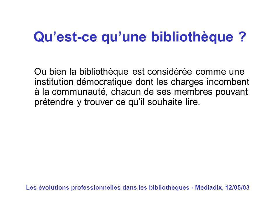 Les évolutions professionnelles dans les bibliothèques - Médiadix, 12/05/03 Ou bien la bibliothèque est considérée comme une institution démocratique