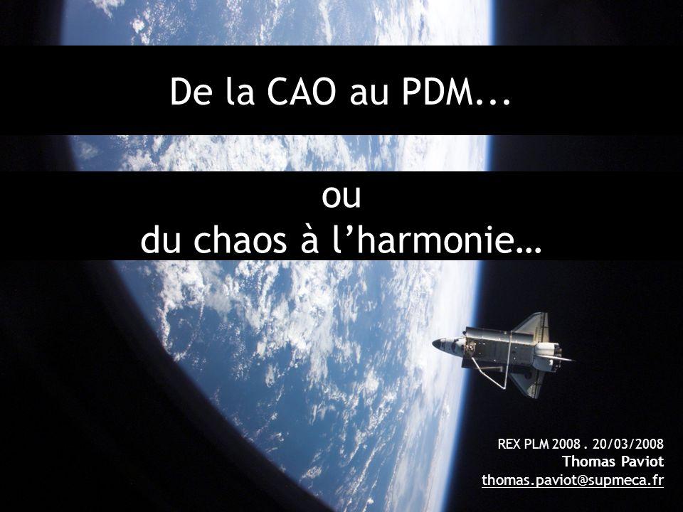 1 De la CAO au PDM... REX PLM 2008. 20/03/2008 Thomas Paviot thomas.paviot@supmeca.fr ou du chaos à lharmonie…