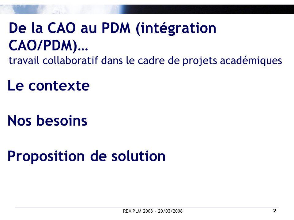 REX PLM 2008 – 20/03/20082 De la CAO au PDM (intégration CAO/PDM)… travail collaboratif dans le cadre de projets académiques Le contexte Nos besoins P