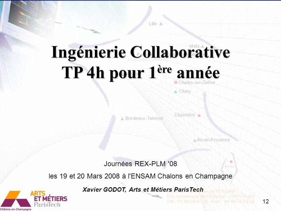 Ingénierie Collaborative TP 4h pour 1 ère année Journées REX-PLM '08 les 19 et 20 Mars 2008 à l'ENSAM Chalons en Champagne Xavier GODOT, Arts et Métie