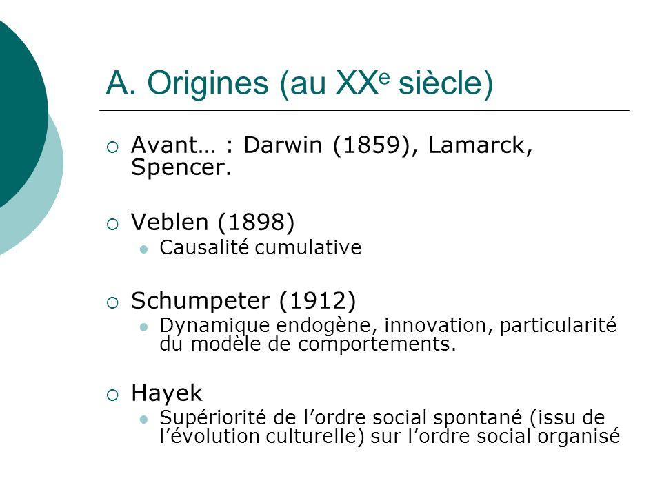 A. Origines (au XX e siècle) Avant… : Darwin (1859), Lamarck, Spencer. Veblen (1898) Causalité cumulative Schumpeter (1912) Dynamique endogène, innova
