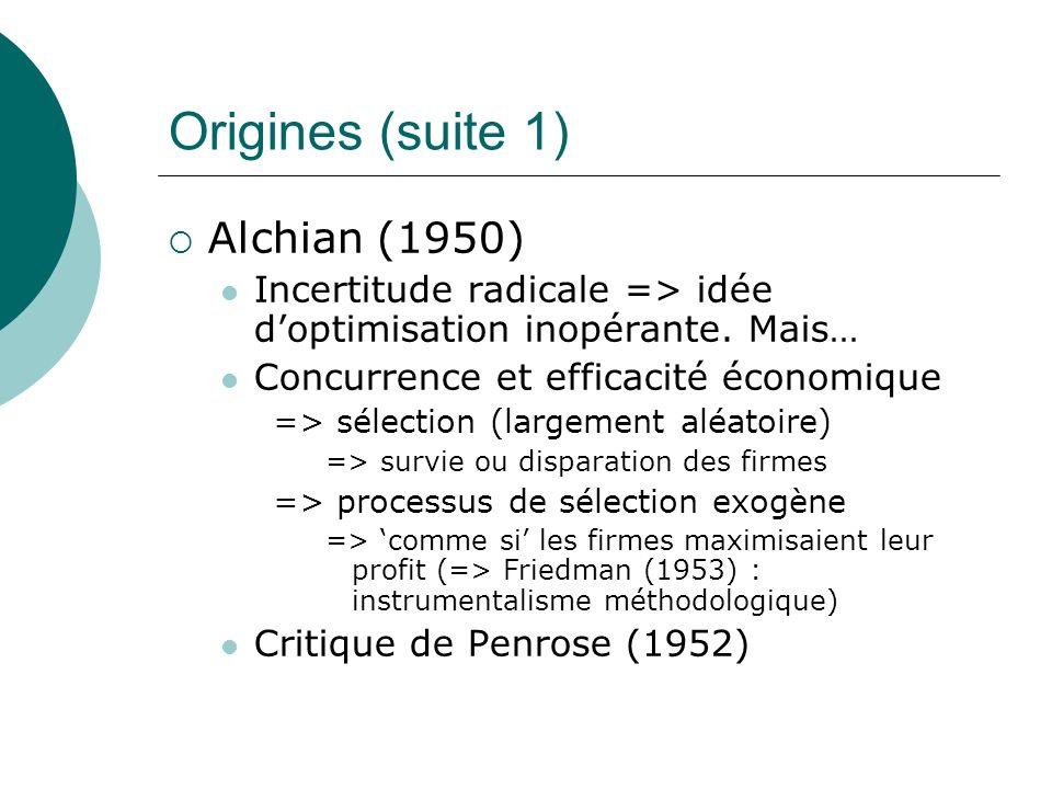 Origines (suite 1) Alchian (1950) Incertitude radicale => idée doptimisation inopérante. Mais… Concurrence et efficacité économique => sélection (larg