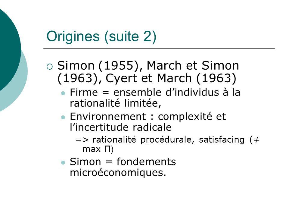 Origines (suite 2) Simon (1955), March et Simon (1963), Cyert et March (1963) Firme = ensemble dindividus à la rationalité limitée, Environnement : co