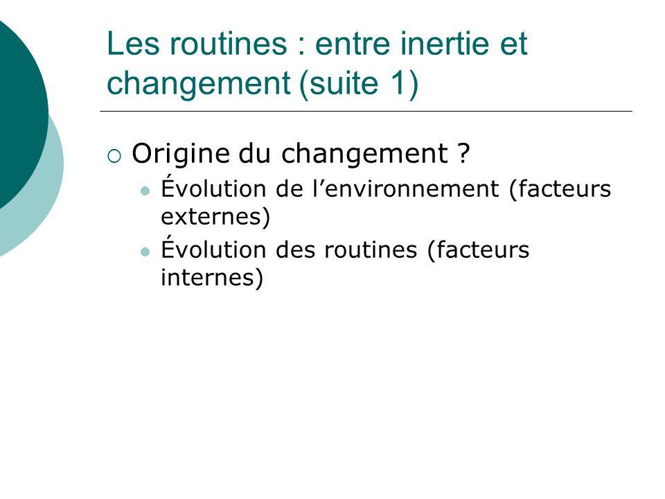 Les routines : entre inertie et changement (suite 1) Origine du changement ? Évolution de lenvironnement (facteurs externes) Évolution des routines (f
