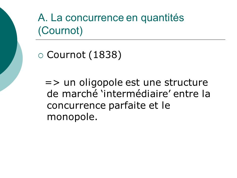 A. La concurrence en quantités (Cournot) Cournot (1838) => un oligopole est une structure de marché intermédiaire entre la concurrence parfaite et le