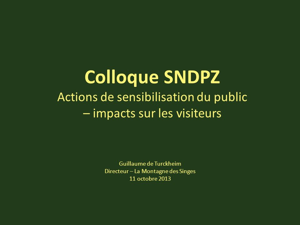 Colloque SNDPZ Actions de sensibilisation du public – impacts sur les visiteurs Guillaume de Turckheim Directeur – La Montagne des Singes 11 octobre 2013
