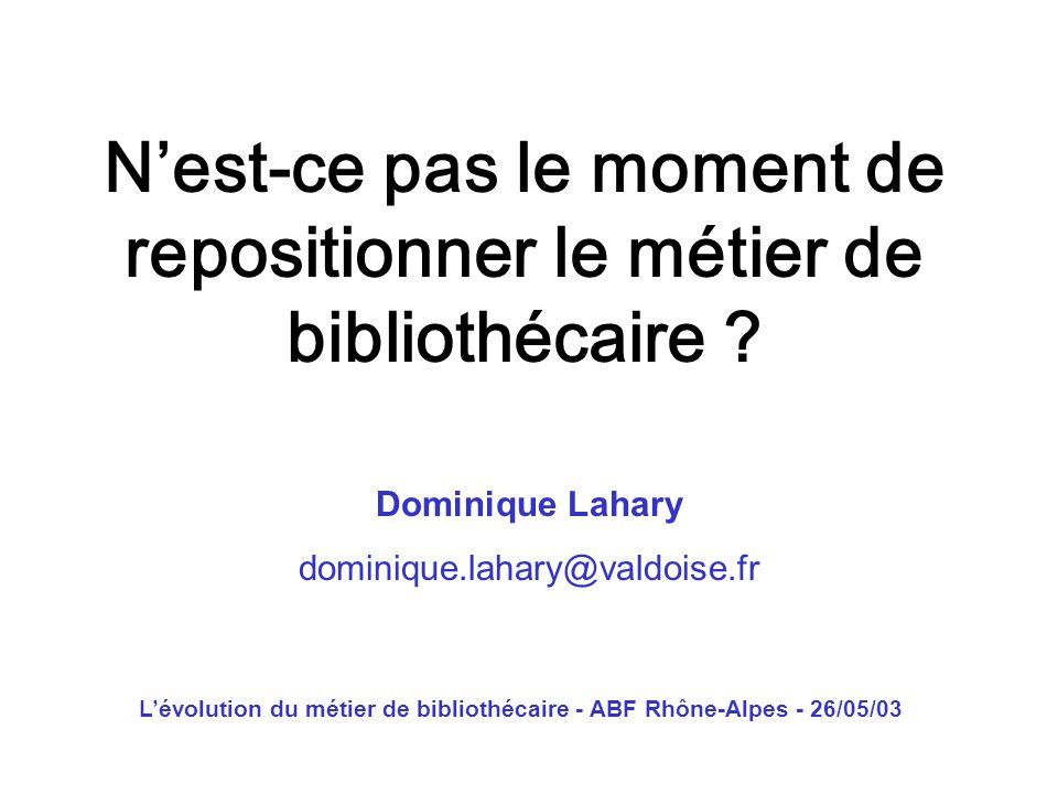Lévolution du métier de bibliothécaire - ABF Rhône-Alpes - 26/05/03 Nest-ce pas le moment de repositionner le métier de bibliothécaire ? Dominique Lah