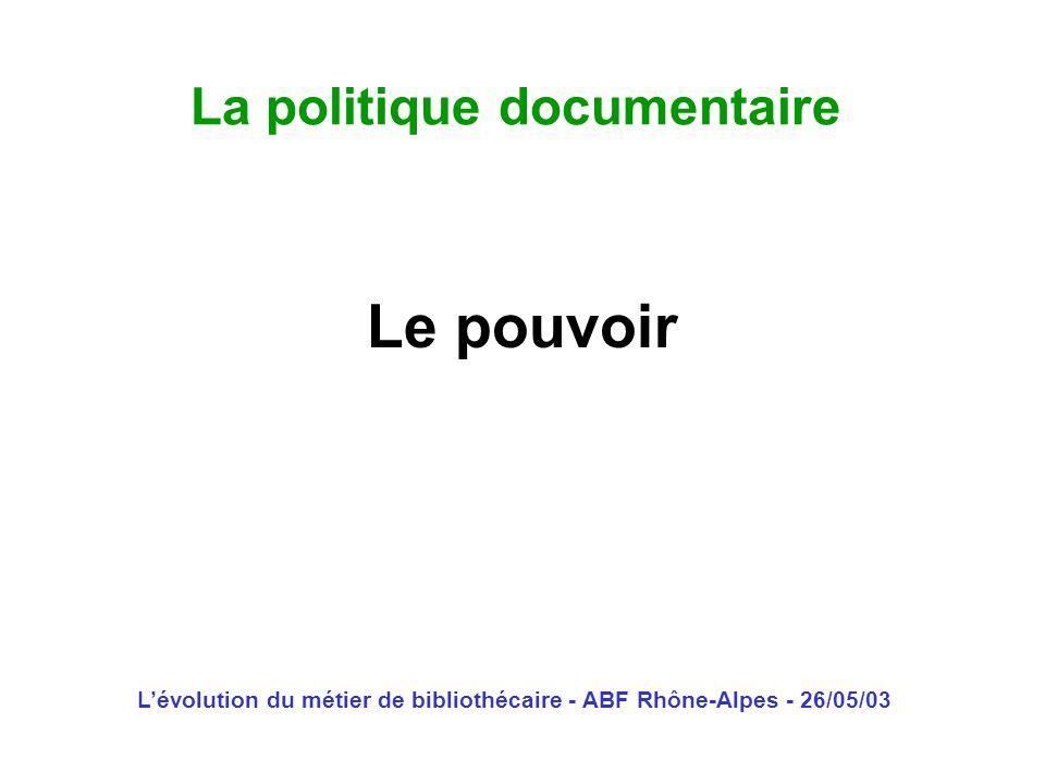 Lévolution du métier de bibliothécaire - ABF Rhône-Alpes - 26/05/03 La politique documentaire Le pouvoir