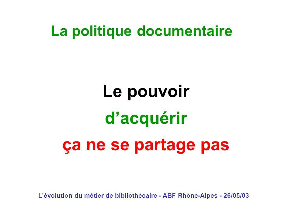 Lévolution du métier de bibliothécaire - ABF Rhône-Alpes - 26/05/03 La politique documentaire Le pouvoir dacquérir ça ne se partage pas