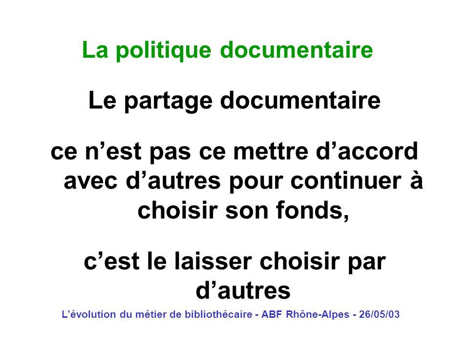 Lévolution du métier de bibliothécaire - ABF Rhône-Alpes - 26/05/03 La politique documentaire Le partage documentaire ce nest pas ce mettre daccord av
