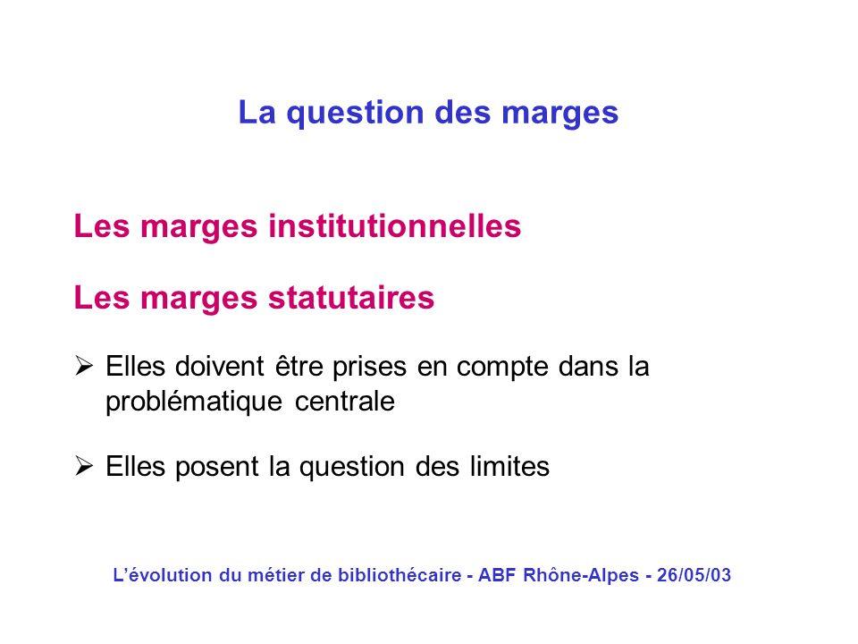 Lévolution du métier de bibliothécaire - ABF Rhône-Alpes - 26/05/03 Les marges institutionnelles La question des marges Les marges statutaires Elles d