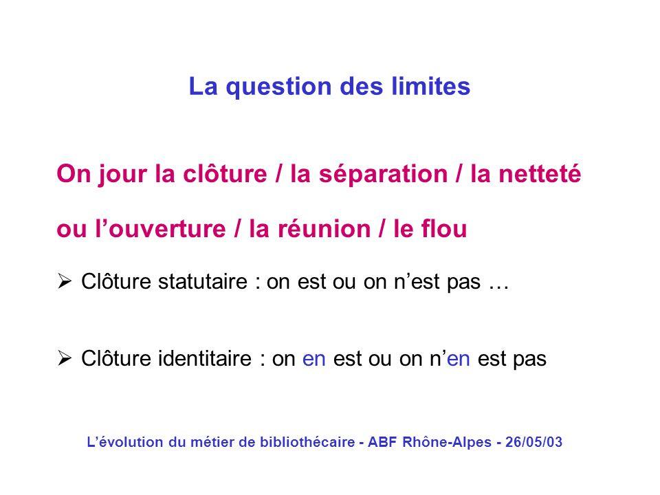 Lévolution du métier de bibliothécaire - ABF Rhône-Alpes - 26/05/03 On jour la clôture / la séparation / la netteté La question des limites ou louvert