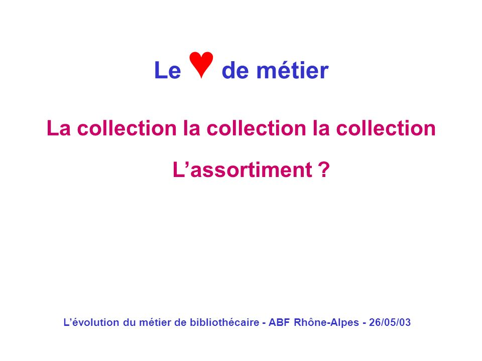 Lévolution du métier de bibliothécaire - ABF Rhône-Alpes - 26/05/03 La collection la collection la collection Le de métier Lassortiment ?