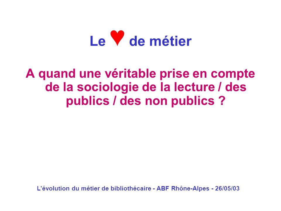 Lévolution du métier de bibliothécaire - ABF Rhône-Alpes - 26/05/03 A quand une véritable prise en compte de la sociologie de la lecture / des publics