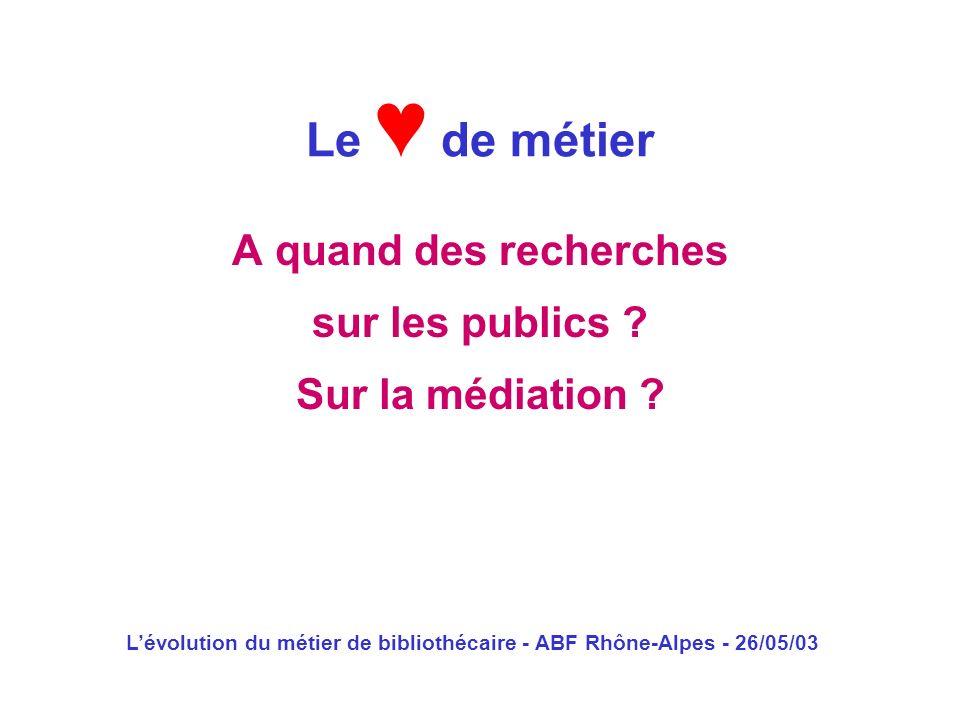 Lévolution du métier de bibliothécaire - ABF Rhône-Alpes - 26/05/03 A quand des recherches sur les publics ? Sur la médiation ? Le de métier