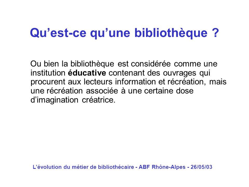 Lévolution du métier de bibliothécaire - ABF Rhône-Alpes - 26/05/03 Ou bien la bibliothèque est considérée comme une institution éducative contenant d