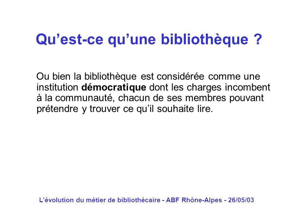 Lévolution du métier de bibliothécaire - ABF Rhône-Alpes - 26/05/03 Ou bien la bibliothèque est considérée comme une institution démocratique dont les