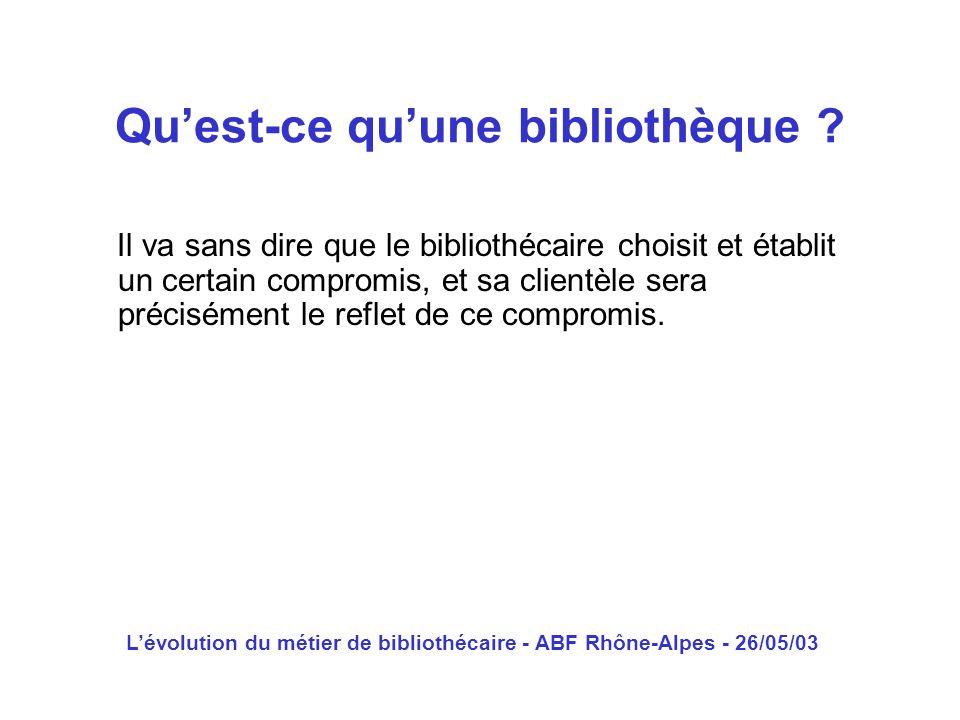 Lévolution du métier de bibliothécaire - ABF Rhône-Alpes - 26/05/03 Il va sans dire que le bibliothécaire choisit et établit un certain compromis, et
