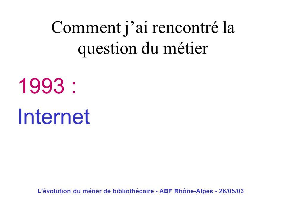 Lévolution du métier de bibliothécaire - ABF Rhône-Alpes - 26/05/03 1993 : Internet Comment jai rencontré la question du métier