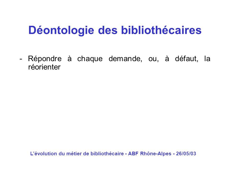 Lévolution du métier de bibliothécaire - ABF Rhône-Alpes - 26/05/03 - Répondre à chaque demande, ou, à défaut, la réorienter Déontologie des bibliothé