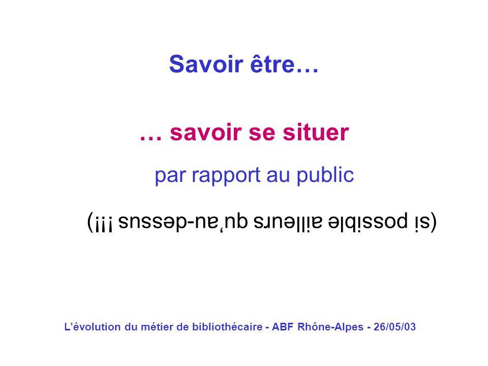 Lévolution du métier de bibliothécaire - ABF Rhône-Alpes - 26/05/03 … savoir se situer Savoir être… par rapport au public (si possible ailleurs quau-d