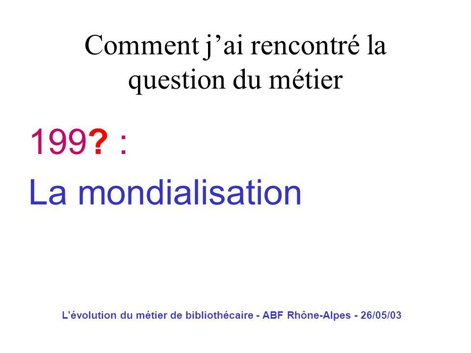 Lévolution du métier de bibliothécaire - ABF Rhône-Alpes - 26/05/03 199? : La mondialisation Comment jai rencontré la question du métier