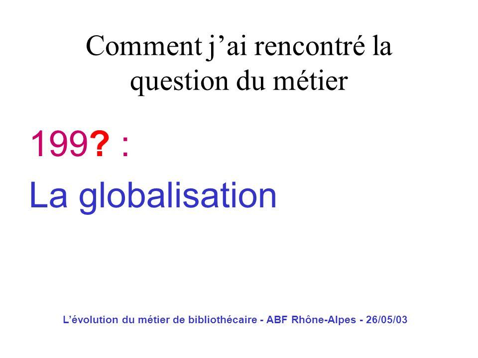 Lévolution du métier de bibliothécaire - ABF Rhône-Alpes - 26/05/03 199? : La globalisation Comment jai rencontré la question du métier