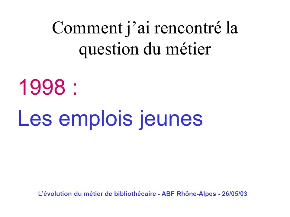 Lévolution du métier de bibliothécaire - ABF Rhône-Alpes - 26/05/03 Poste de travail : Situation de travail entièrement définie par lorganisation quand à son lieu dexercice, son contenu et ses modalités dexécution, indépendamment de son titulaire.