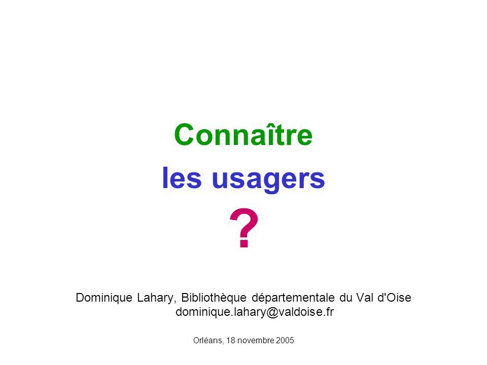 Orléans, 18 novembre 2005 Connaître les usagers ? Dominique Lahary, Bibliothèque départementale du Val d'Oise dominique.lahary@valdoise.fr