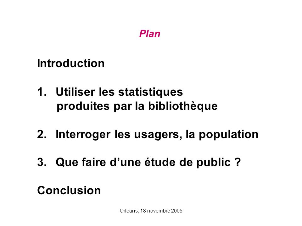 Orléans, 18 novembre 2005 Plan Introduction 1. Utiliser les statistiques produites par la bibliothèque 2. Interroger les usagers, la population 3. Que