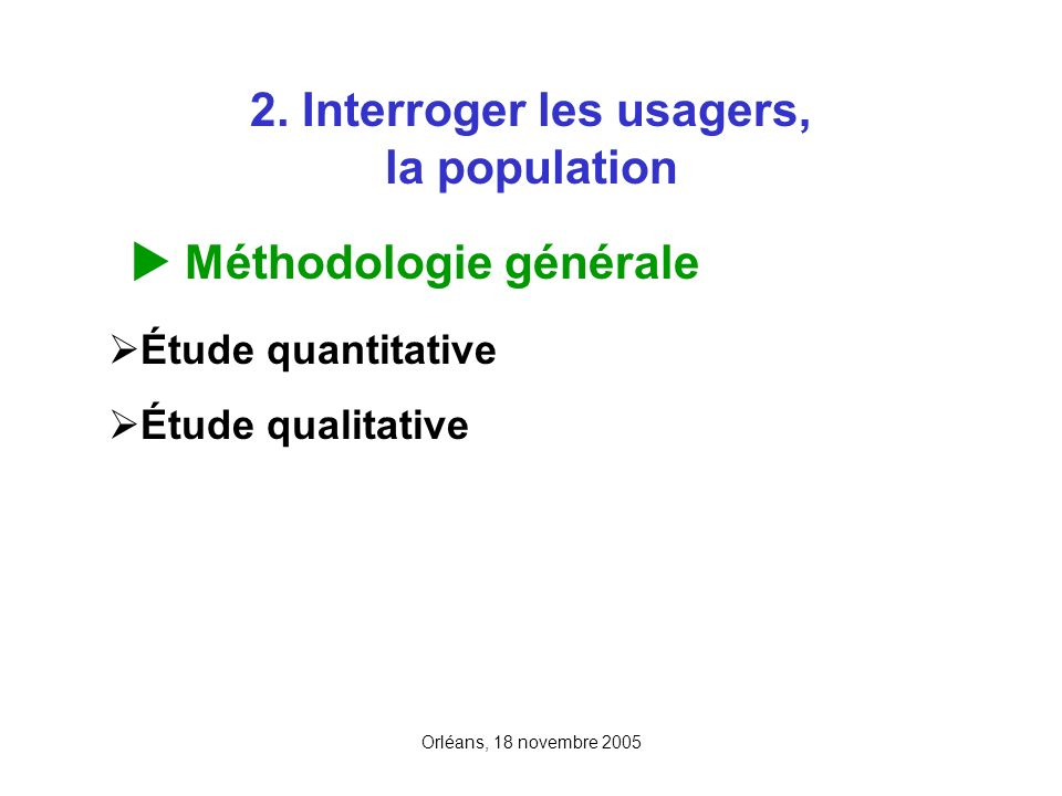 Orléans, 18 novembre 2005 2. Interroger les usagers, la population Méthodologie générale Étude quantitative Étude qualitative