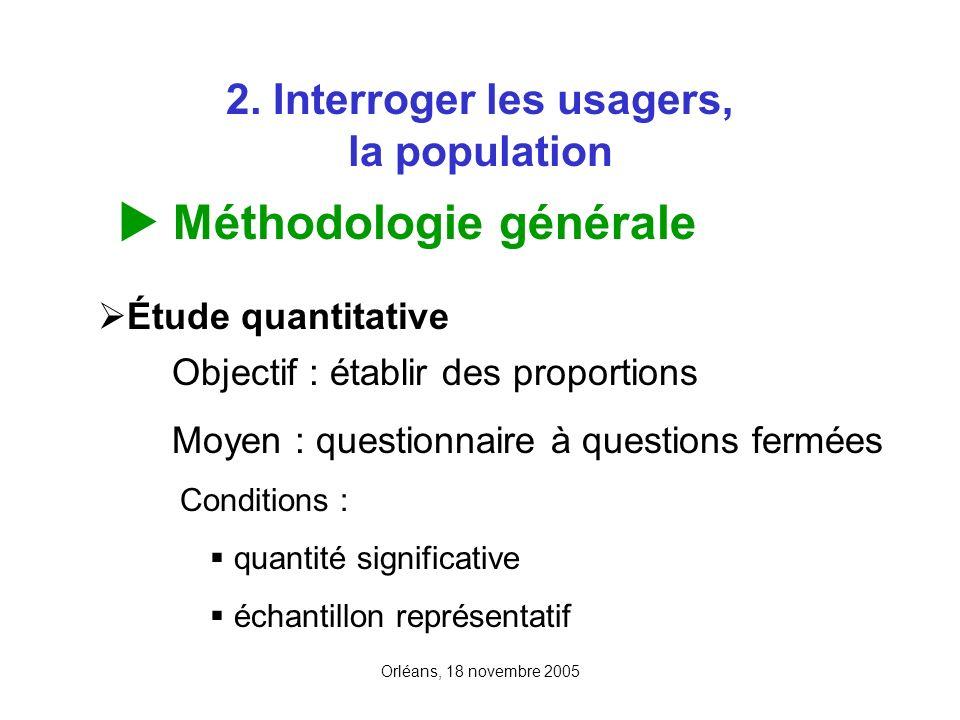 Orléans, 18 novembre 2005 2. Interroger les usagers, la population Méthodologie générale Étude quantitative Objectif : établir des proportions Moyen :