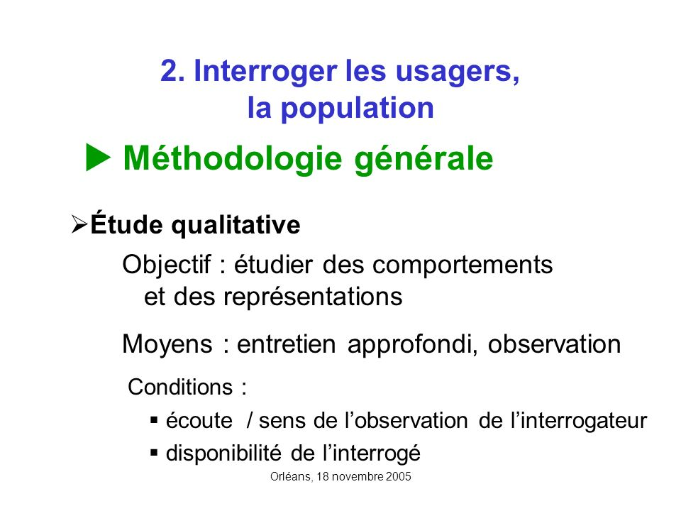 Orléans, 18 novembre 2005 2. Interroger les usagers, la population Méthodologie générale Étude qualitative Objectif : étudier des comportements et des