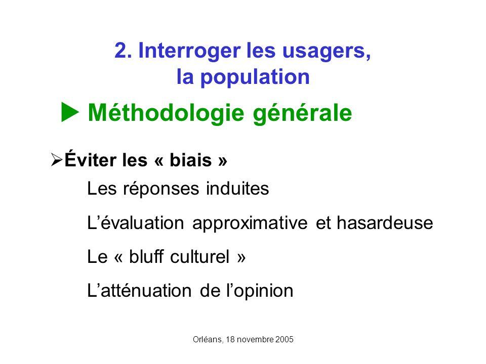 Orléans, 18 novembre 2005 2. Interroger les usagers, la population Méthodologie générale Éviter les « biais » Les réponses induites Lévaluation approx