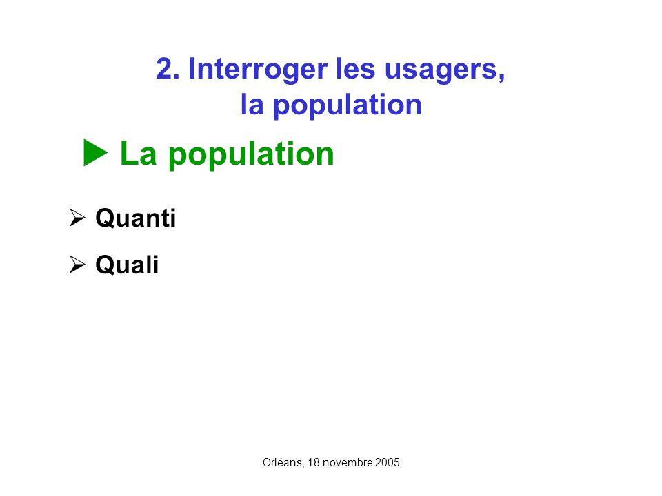 Orléans, 18 novembre 2005 2. Interroger les usagers, la population La population Quanti Quali